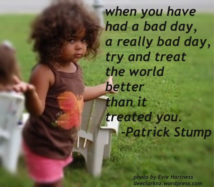 on bad days, treat the world better than it treated you